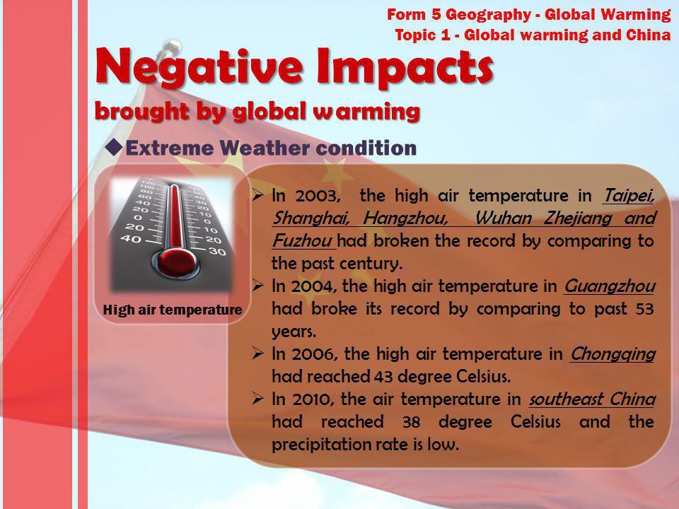 Form 5 Geography - Global Warming Topic 1 - Global warming and China Negative Impacts brought by global warming Extreme Weather condition In 2003, the high air temperature in Taipei, Shanghai, Hangzhou, Wuhan Zhejiang and Fuzhou had broken the record by comparing to the past century.