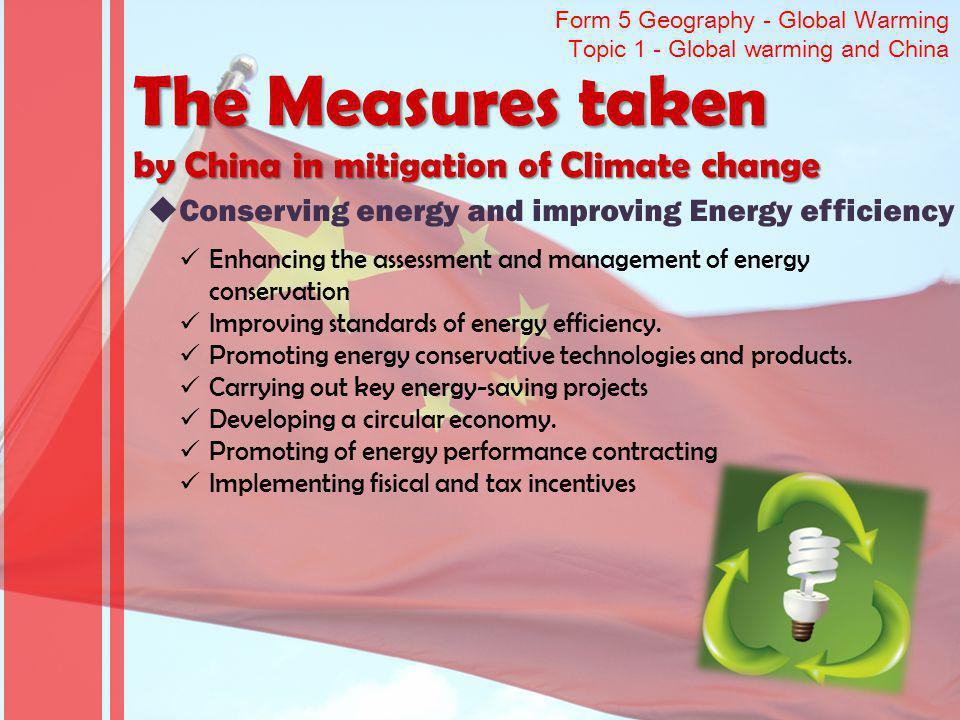 Form 5 Geography - Global Warming Topic 1 - Global warming and China The Measures taken by China in mitigation of Climate change Conserving energy and improving Energy efficiency Enhancing the assessment and management of energy conservation Improving standards of energy efficiency.