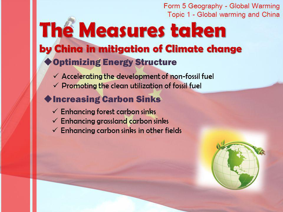 Form 5 Geography - Global Warming Topic 1 - Global warming and China The Measures taken by China in mitigation of Climate change Optimizing Energy Structure Accelerating the development of non-fossil fuel Promoting the clean utilization of fossil fuel Increasing Carbon Sinks Enhancing forest carbon sinks Enhancing grassland carbon sinks Enhancing carbon sinks in other fields