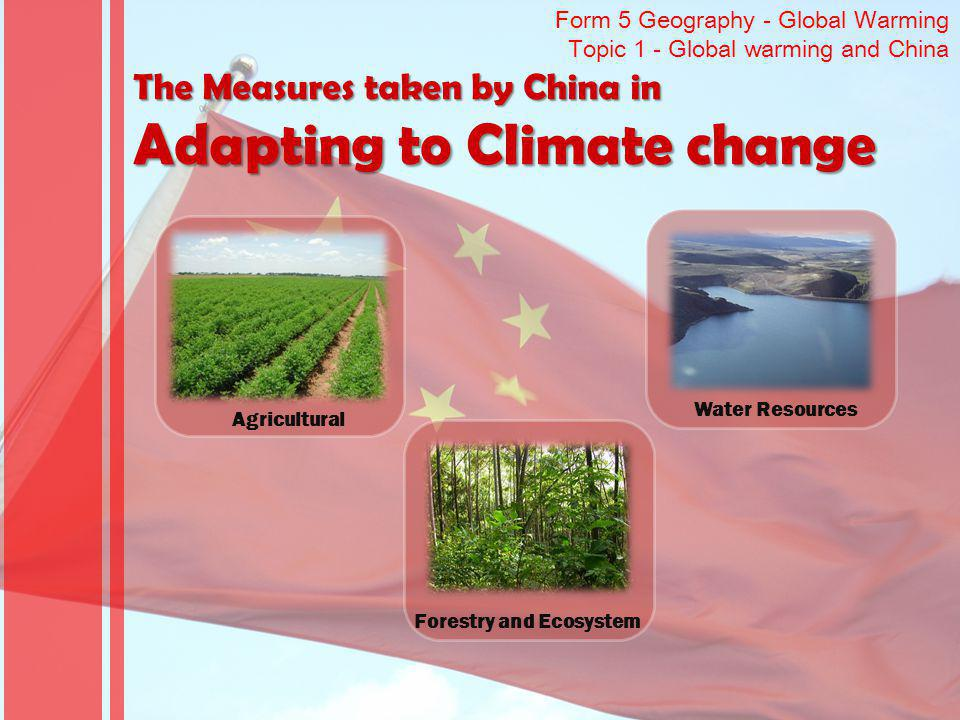 Form 5 Geography - Global Warming Topic 1 - Global warming and China The Measures taken by China in Adapting to Climate change Agricultural Forestry a