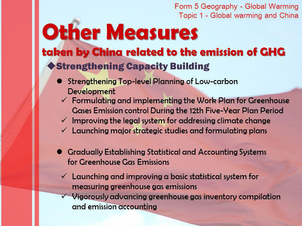 Form 5 Geography - Global Warming Topic 1 - Global warming and China Other Measures taken by China related to the emission of GHG Strengthening Capaci