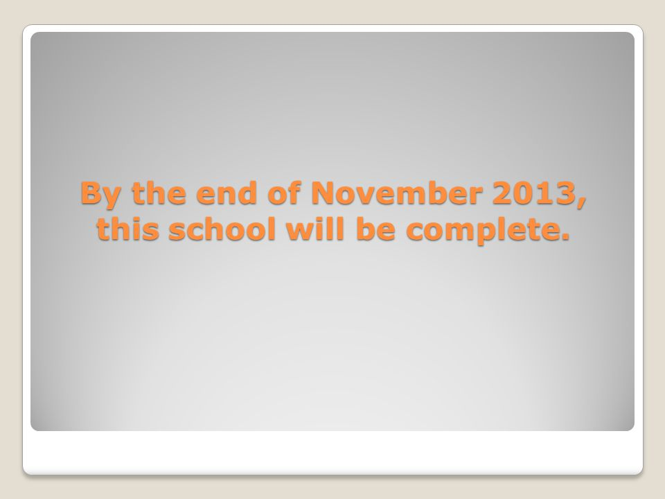By the end of November 2013, this school will be complete.