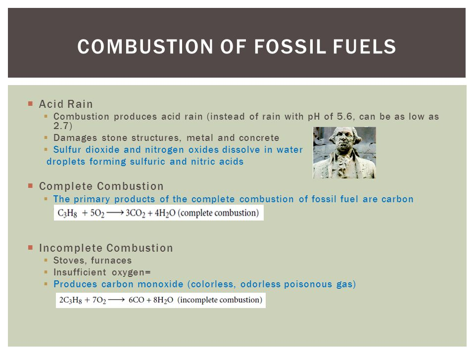 COMBUSTION OF FOSSIL FUELS Acid Rain Combustion produces acid rain (instead of rain with pH of 5.6, can be as low as 2.7) Damages stone structures, metal and concrete Sulfur dioxide and nitrogen oxides dissolve in water droplets forming sulfuric and nitric acids Complete Combustion The primary products of the complete combustion of fossil fuel are carbon dioxide and water.
