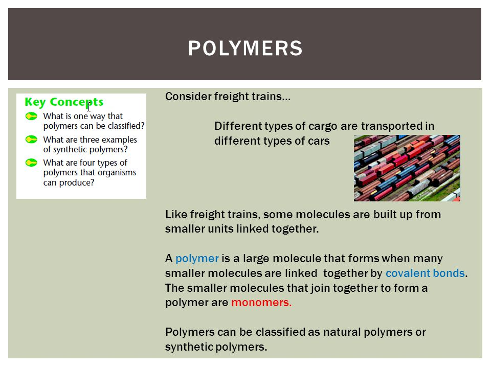 POLYMERS Consider freight trains… Different types of cargo are transported in different types of cars Like freight trains, some molecules are built up