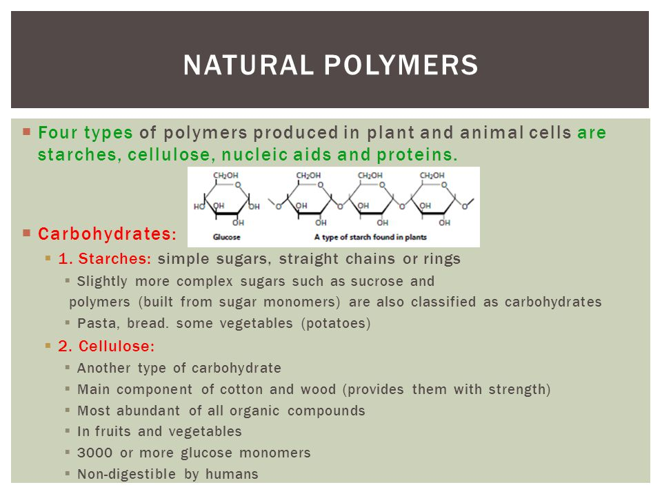 Four types of polymers produced in plant and animal cells are starches, cellulose, nucleic aids and proteins. Carbohydrates: 1. Starches: simple sugar