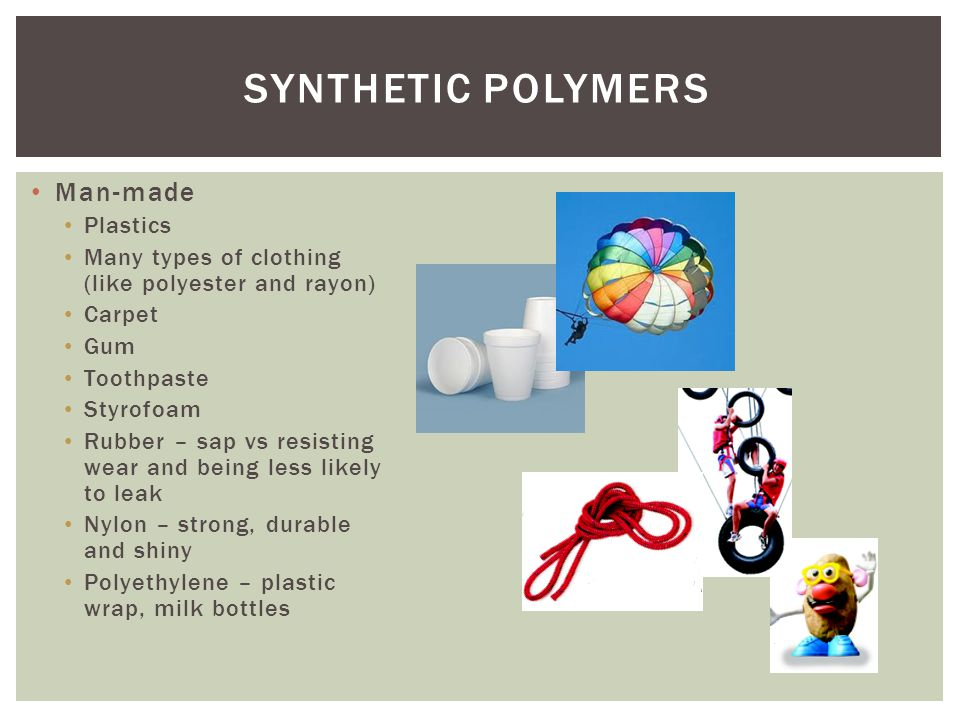 SYNTHETIC POLYMERS Man-made Plastics Many types of clothing (like polyester and rayon) Carpet Gum Toothpaste Styrofoam Rubber – sap vs resisting wear