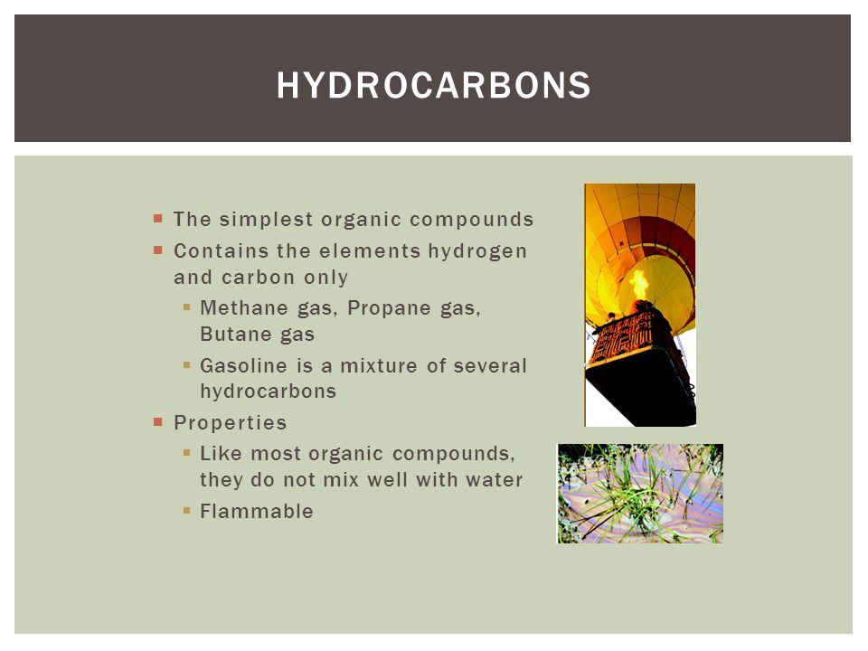 HYDROCARBONS The simplest organic compounds Contains the elements hydrogen and carbon only Methane gas, Propane gas, Butane gas Gasoline is a mixture