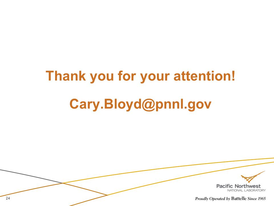 Thank you for your attention! Cary.Bloyd@pnnl.gov 24