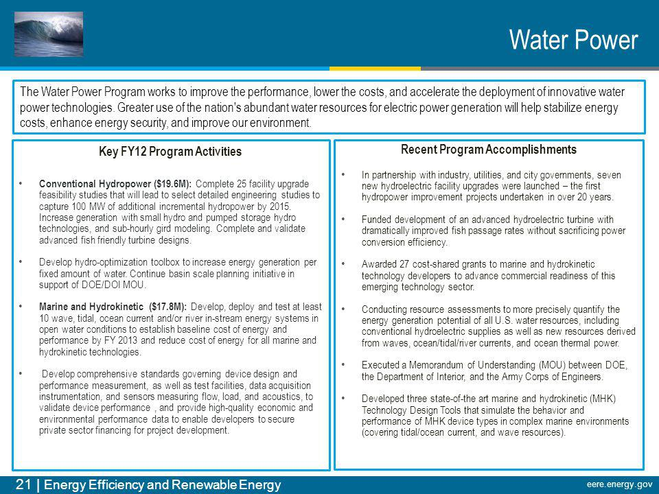 21 | Energy Efficiency and Renewable Energy eere.energy.gov Water Power The Water Power Program works to improve the performance, lower the costs, and