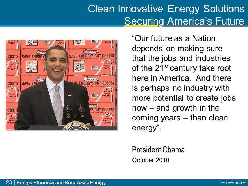 23 | Energy Efficiency and Renewable Energy eere.energy.gov Our future as a Nation depends on making sure that the jobs and industries of the 21 st ce
