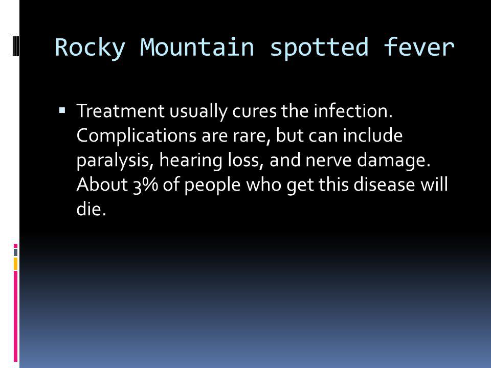 Rocky Mountain spotted fever Treatment usually cures the infection. Complications are rare, but can include paralysis, hearing loss, and nerve damage.