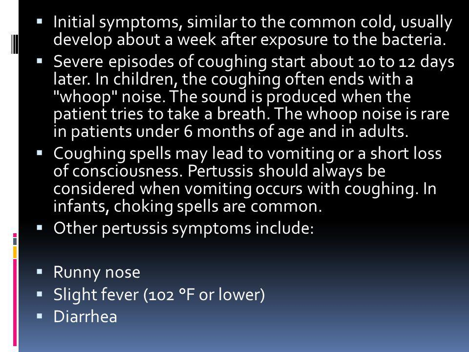 Initial symptoms, similar to the common cold, usually develop about a week after exposure to the bacteria. Severe episodes of coughing start about 10