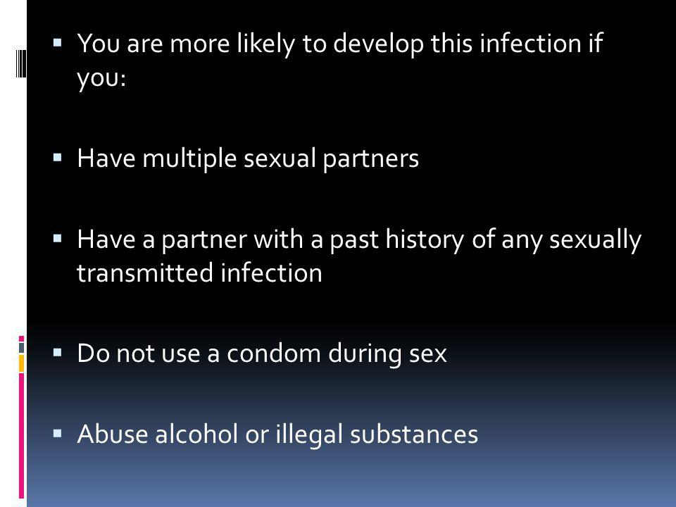 You are more likely to develop this infection if you: Have multiple sexual partners Have a partner with a past history of any sexually transmitted inf
