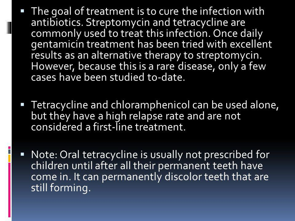 The goal of treatment is to cure the infection with antibiotics. Streptomycin and tetracycline are commonly used to treat this infection. Once daily g