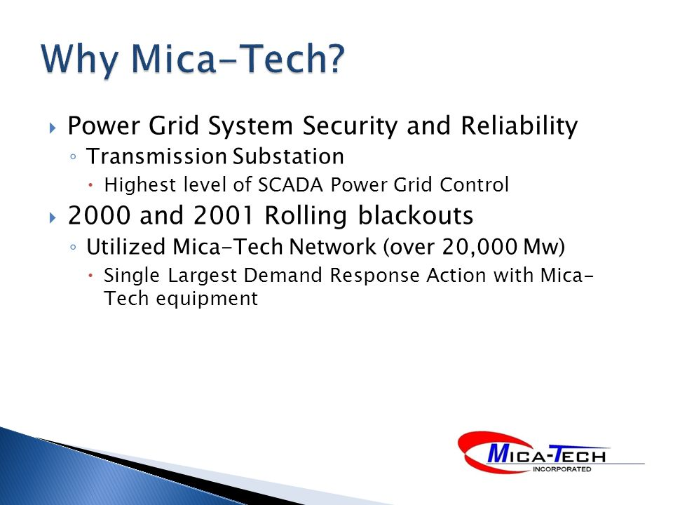 Power Grid System Security and Reliability Transmission Substation Highest level of SCADA Power Grid Control 2000 and 2001 Rolling blackouts Utilized Mica-Tech Network (over 20,000 Mw) Single Largest Demand Response Action with Mica- Tech equipment