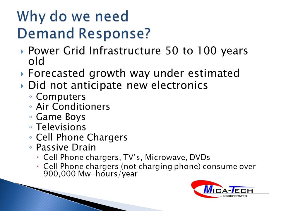 Power Grid Infrastructure 50 to 100 years old Forecasted growth way under estimated Did not anticipate new electronics Computers Air Conditioners Game Boys Televisions Cell Phone Chargers Passive Drain Cell Phone chargers, TVs, Microwave, DVDs Cell Phone chargers (not charging phone) consume over 900,000 Mw-hours/year
