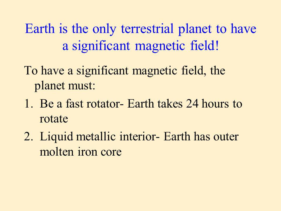 Earth is the only terrestrial planet to have a significant magnetic field.