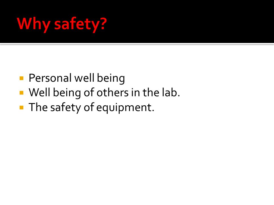 Personal well being Well being of others in the lab. The safety of equipment.