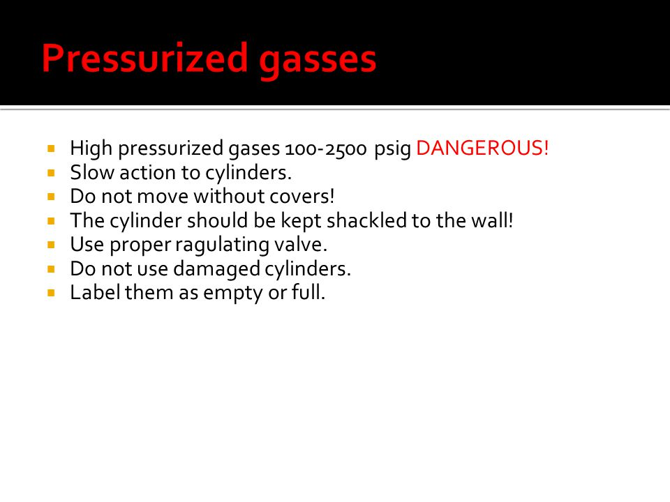 High pressurized gases 100-2500 psig DANGEROUS. Slow action to cylinders.