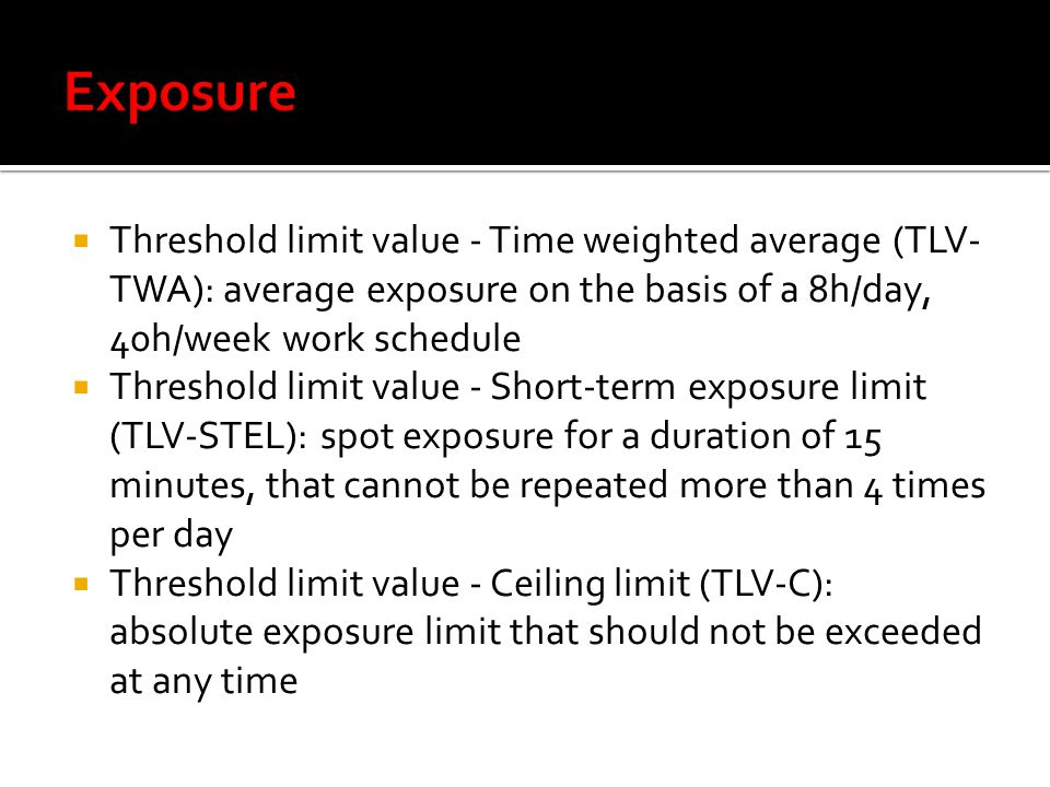 Threshold limit value - Time weighted average (TLV- TWA): average exposure on the basis of a 8h/day, 40h/week work schedule Threshold limit value - Short-term exposure limit (TLV-STEL): spot exposure for a duration of 15 minutes, that cannot be repeated more than 4 times per day Threshold limit value - Ceiling limit (TLV-C): absolute exposure limit that should not be exceeded at any time