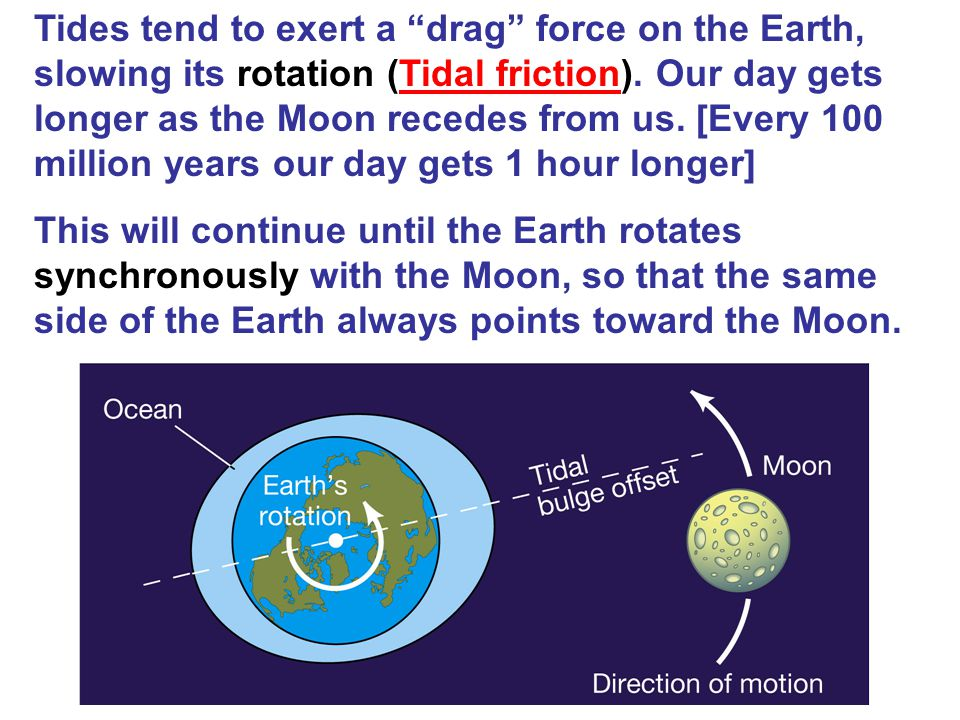 Tides tend to exert a drag force on the Earth, slowing its rotation (Tidal friction). Our day gets longer as the Moon recedes from us. [Every 100 mill