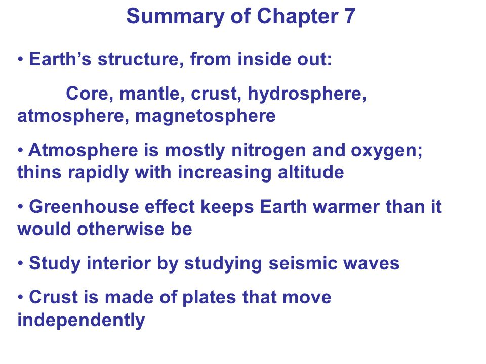 Summary of Chapter 7 Earths structure, from inside out: Core, mantle, crust, hydrosphere, atmosphere, magnetosphere Atmosphere is mostly nitrogen and