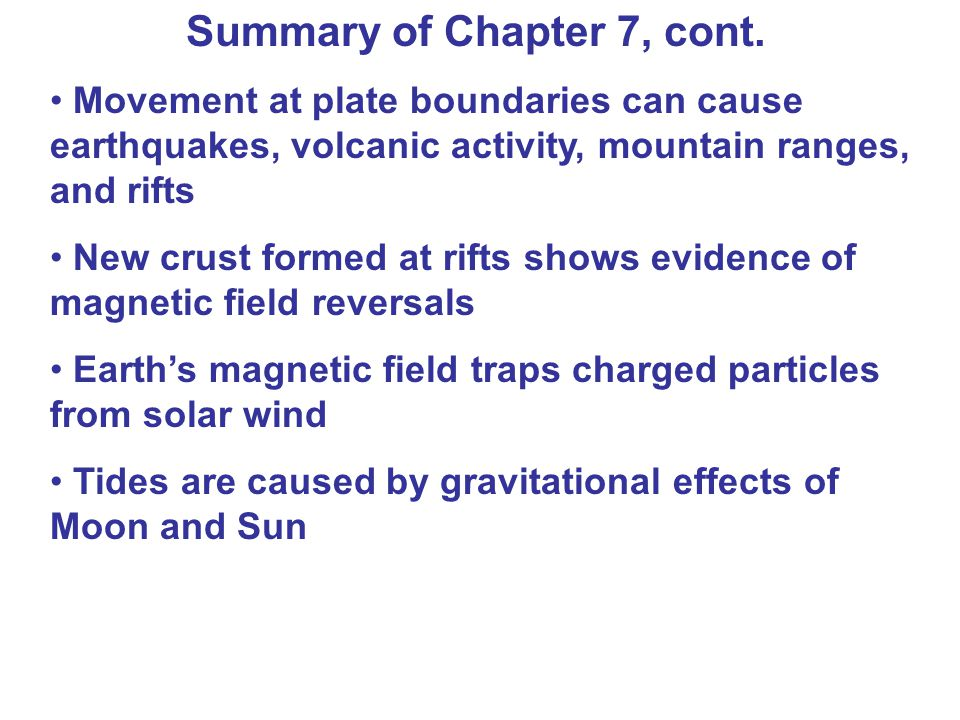 Summary of Chapter 7, cont. Movement at plate boundaries can cause earthquakes, volcanic activity, mountain ranges, and rifts New crust formed at rift