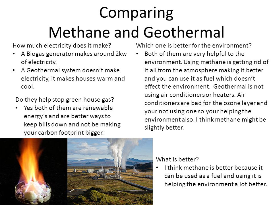 Comparing Methane and Geothermal How much electricity does it make? A Biogas generator makes around 2kw of electricity. A Geothermal system doesnt mak