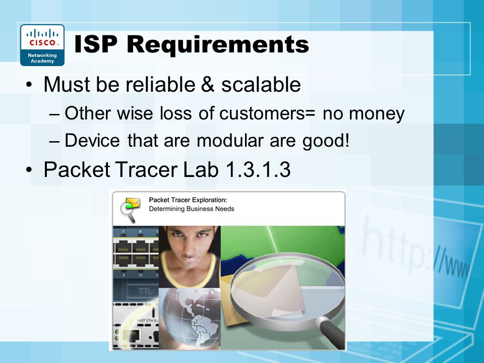 ISP Requirements Must be reliable & scalable –Other wise loss of customers= no money –Device that are modular are good! Packet Tracer Lab 1.3.1.3
