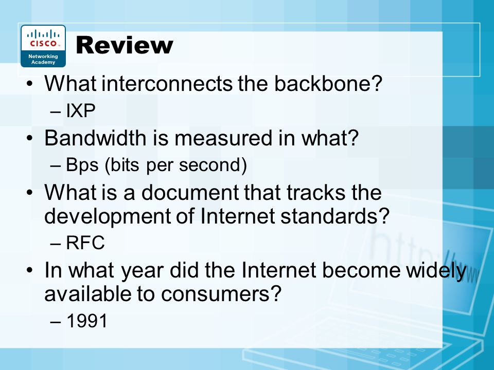 Review What interconnects the backbone? –IXP Bandwidth is measured in what? –Bps (bits per second) What is a document that tracks the development of I