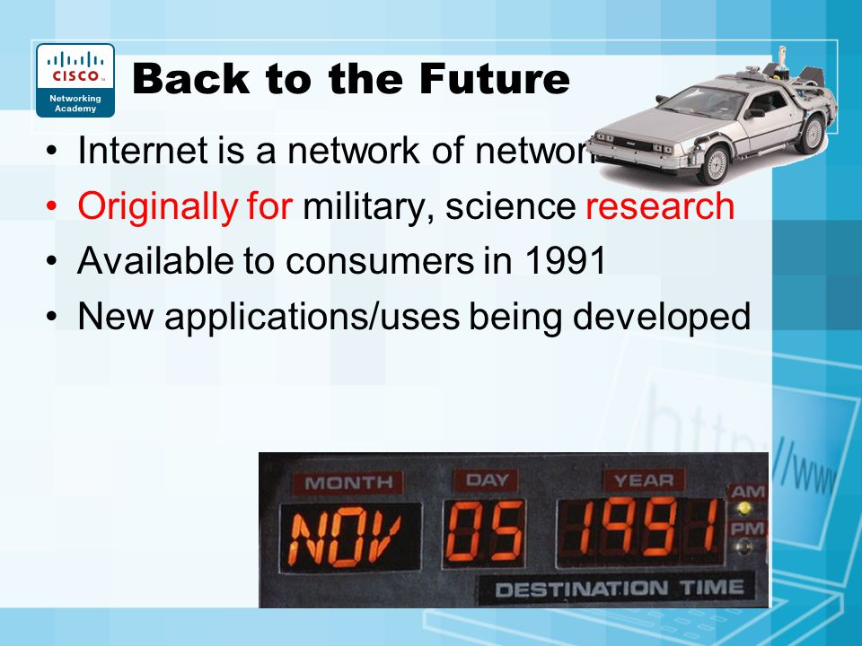 Back to the Future Internet is a network of networks Originally for military, science research Available to consumers in 1991 New applications/uses be