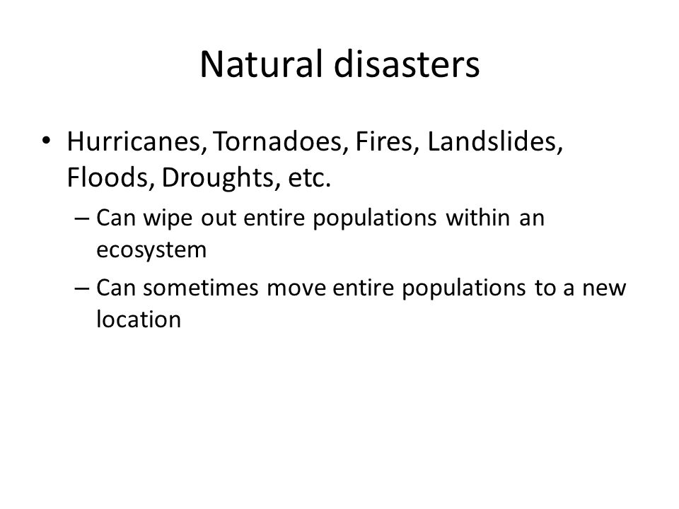 Natural disasters Hurricanes, Tornadoes, Fires, Landslides, Floods, Droughts, etc. – Can wipe out entire populations within an ecosystem – Can sometim