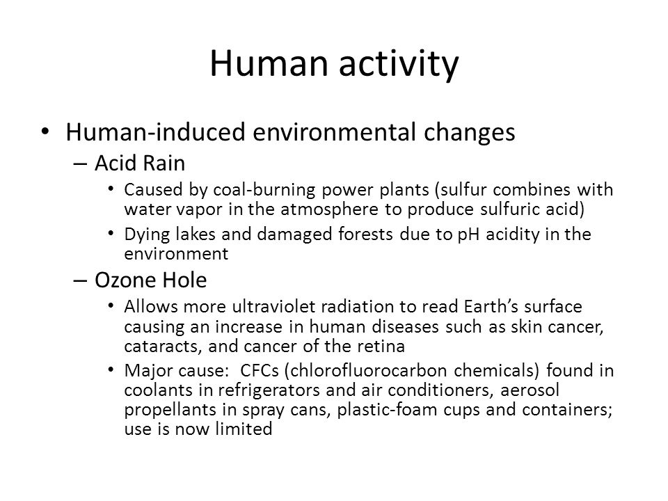 Human activity Human-induced environmental changes – Acid Rain Caused by coal-burning power plants (sulfur combines with water vapor in the atmosphere