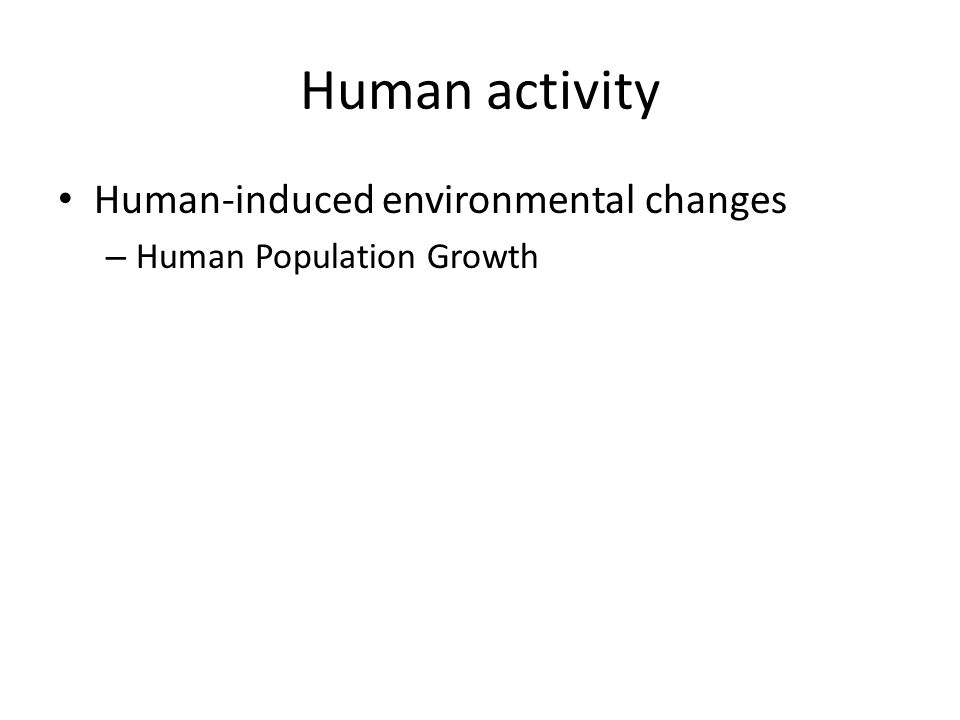 Human activity Human-induced environmental changes – Human Population Growth