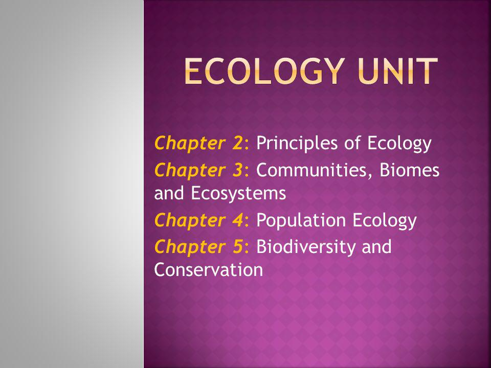 Chapter 2: Principles of Ecology Chapter 3: Communities, Biomes and Ecosystems Chapter 4: Population Ecology Chapter 5: Biodiversity and Conservation