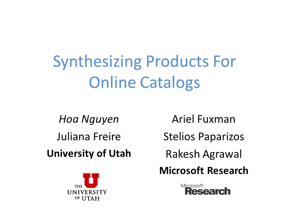 Synthesizing Products For Online Catalogs Hoa Nguyen Juliana Freire University of Utah Ariel Fuxman Stelios Paparizos Rakesh Agrawal Microsoft Research