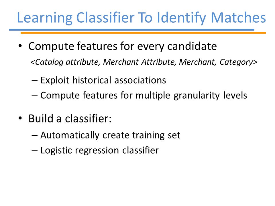 Learning Classifier To Identify Matches Compute features for every candidate – Exploit historical associations – Compute features for multiple granularity levels Build a classifier: – Automatically create training set – Logistic regression classifier
