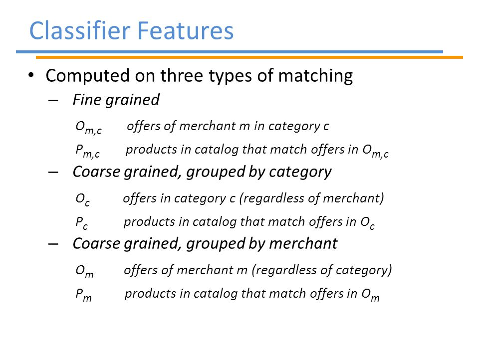 Classifier Features Computed on three types of matching – Fine grained O m,c offers of merchant m in category c P m,c products in catalog that match offers in O m,c – Coarse grained, grouped by category O c offers in category c (regardless of merchant) P c products in catalog that match offers in O c – Coarse grained, grouped by merchant O m offers of merchant m (regardless of category) P m products in catalog that match offers in O m