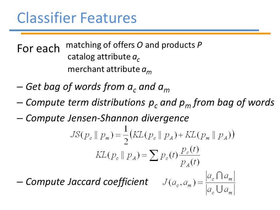 Classifier Features For each – Get bag of words from a c and a m – Compute term distributions p c and p m from bag of words – Compute Jensen-Shannon divergence – Compute Jaccard coefficient matching of offers O and products P catalog attribute a c merchant attribute a m