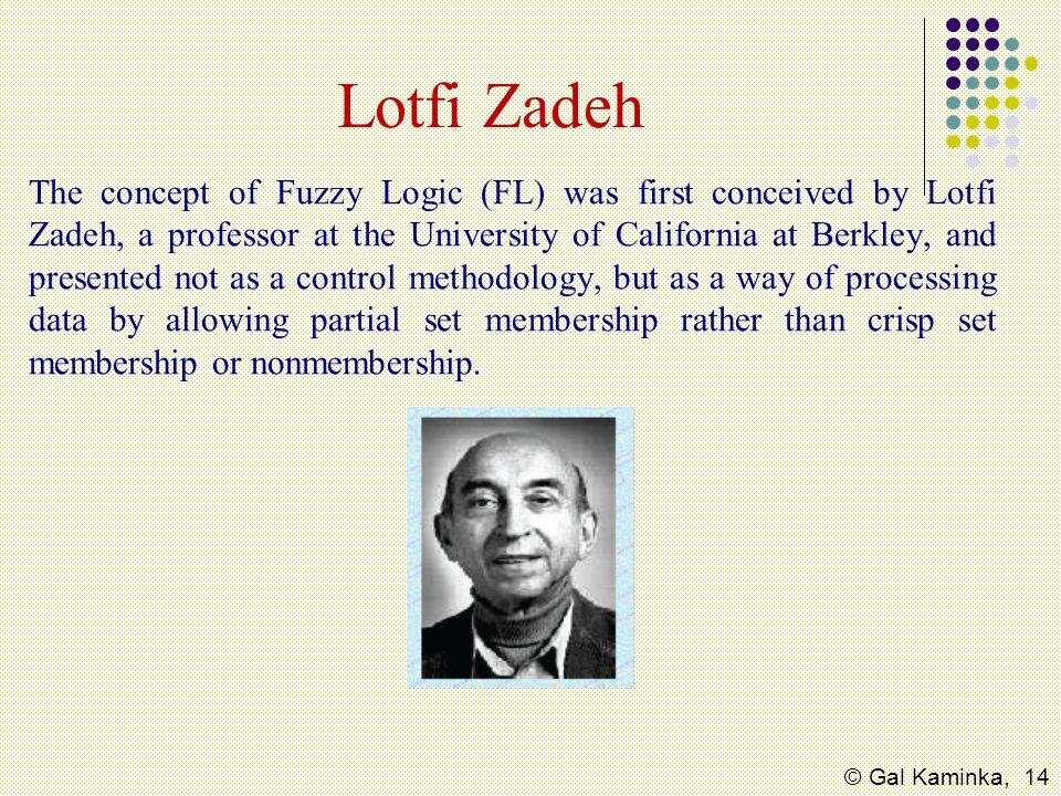 © Gal Kaminka, 14 Lotfi Zadeh The concept of Fuzzy Logic (FL) was first conceived by Lotfi Zadeh, a professor at the University of California at Berkl
