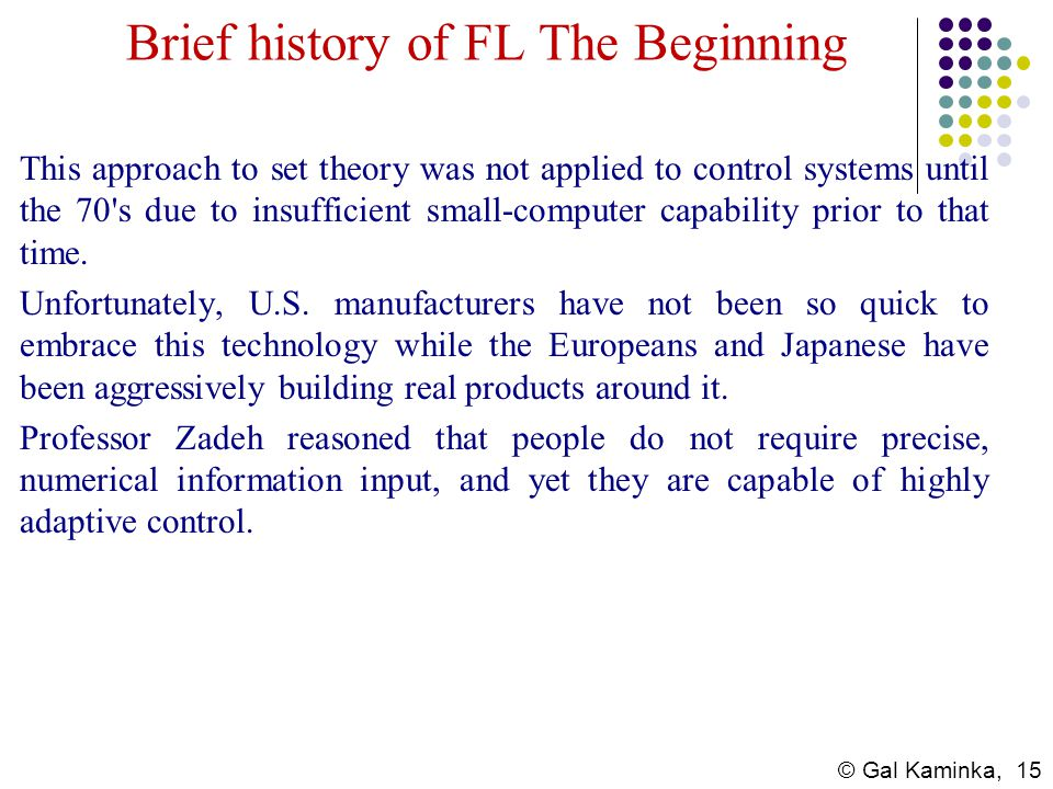 © Gal Kaminka, 15 Brief history of FL The Beginning This approach to set theory was not applied to control systems until the 70's due to insufficient
