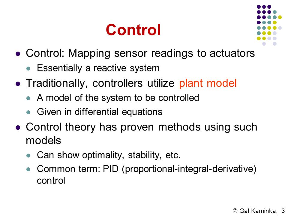 © Gal Kaminka, 3 Control Control: Mapping sensor readings to actuators Essentially a reactive system Traditionally, controllers utilize plant model A