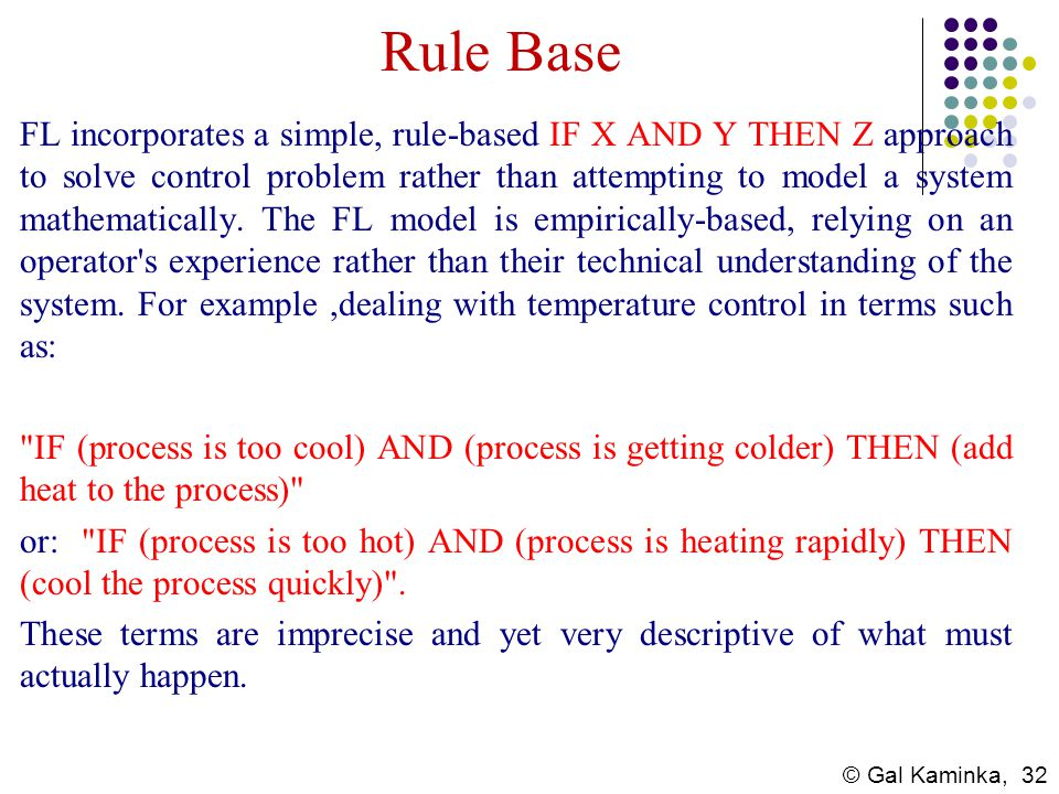 © Gal Kaminka, 32 Rule Base FL incorporates a simple, rule-based IF X AND Y THEN Z approach to solve control problem rather than attempting to model a