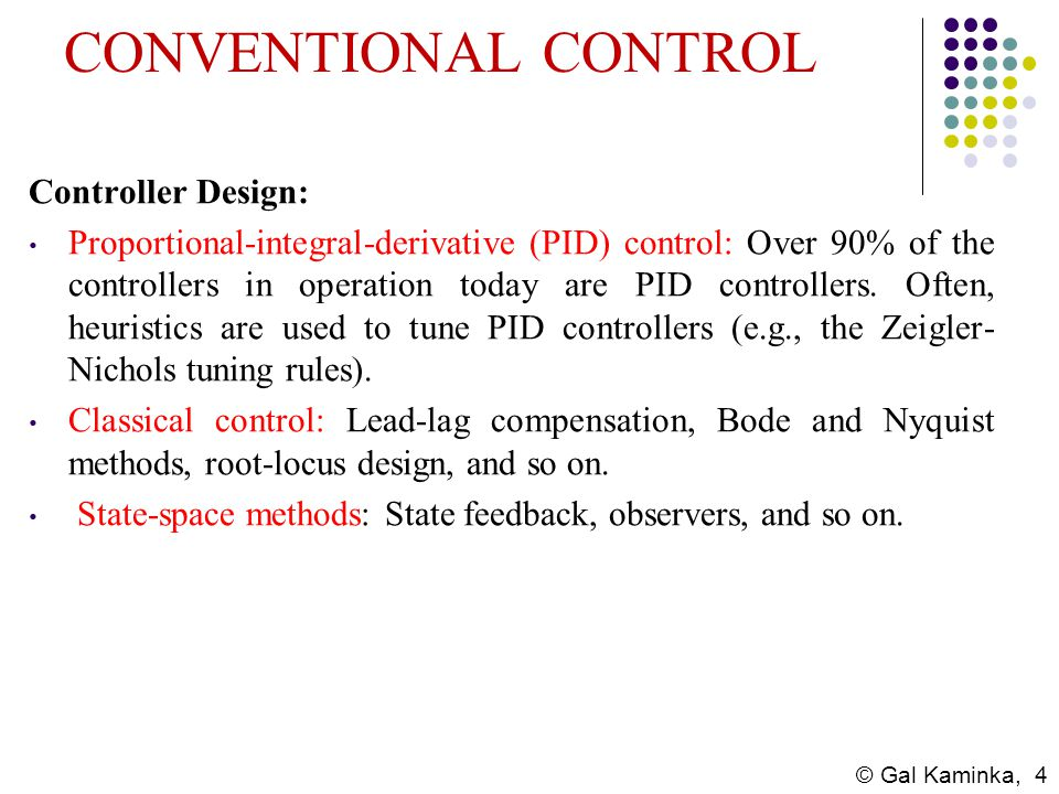 © Gal Kaminka, 4 CONVENTIONAL CONTROL Controller Design: Proportional-integral-derivative (PID) control: Over 90% of the controllers in operation toda