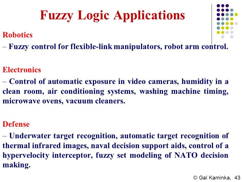 © Gal Kaminka, 43 Fuzzy Logic Applications Robotics – Fuzzy control for flexible-link manipulators, robot arm control. Electronics – Control of automa