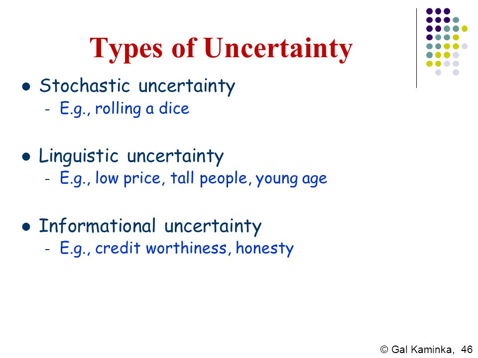 © Gal Kaminka, 46 Types of Uncertainty Stochastic uncertainty – E.g., rolling a dice Linguistic uncertainty – E.g., low price, tall people, young age
