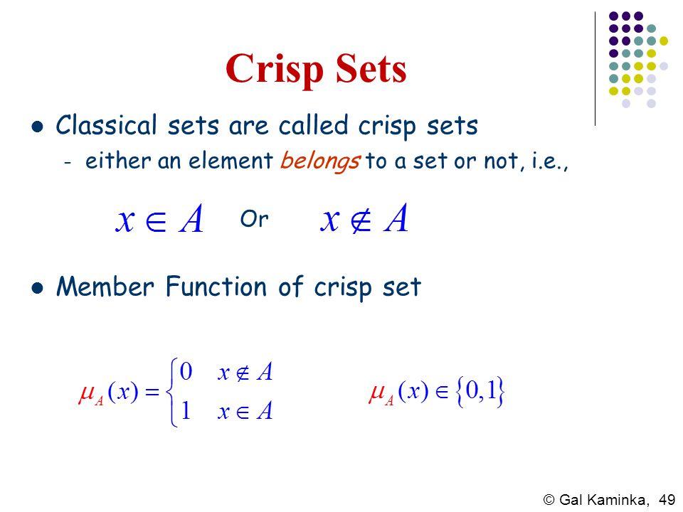 © Gal Kaminka, 49 Crisp Sets Classical sets are called crisp sets – either an element belongs to a set or not, i.e., Or Member Function of crisp set