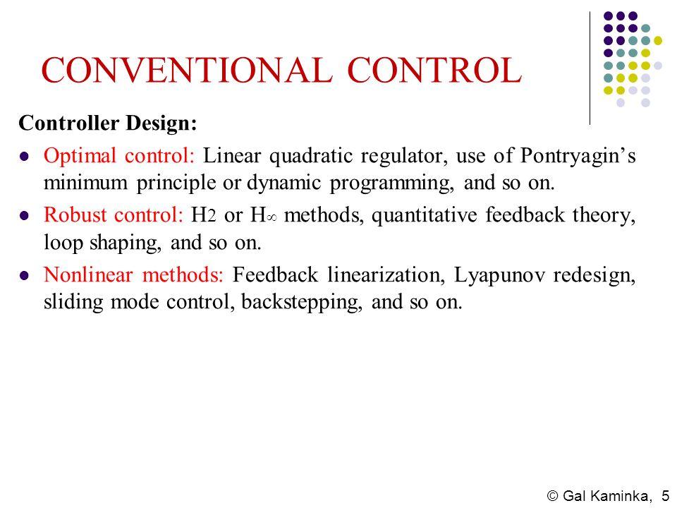 © Gal Kaminka, 5 CONVENTIONAL CONTROL Controller Design: Optimal control: Linear quadratic regulator, use of Pontryagins minimum principle or dynamic