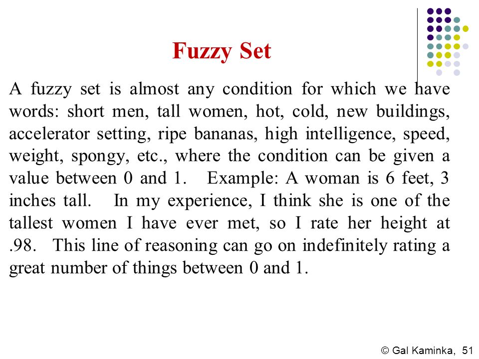 © Gal Kaminka, 51 Fuzzy Set A fuzzy set is almost any condition for which we have words: short men, tall women, hot, cold, new buildings, accelerator