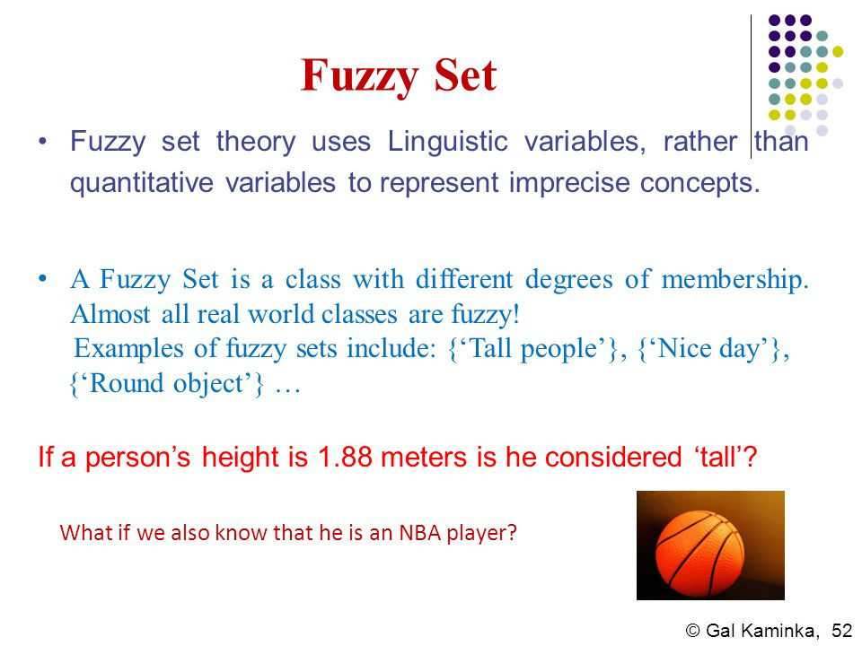 © Gal Kaminka, 52 Fuzzy Set Fuzzy set theory uses Linguistic variables, rather than quantitative variables to represent imprecise concepts. A Fuzzy Se